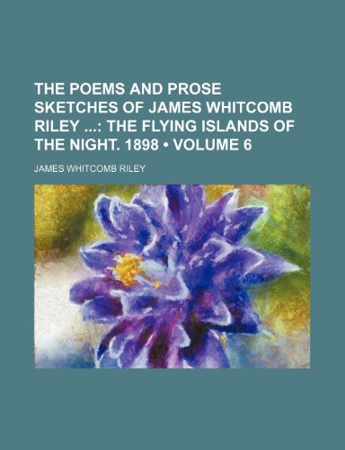 The Poems and Prose Sketches of James Whitcomb Riley (Volume 6); The Flying Islands of the Night. 1898