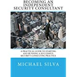 Becoming an Independent Security Consultant: A Practical Guide to Starting and Running a Successful Security Consulting Practice