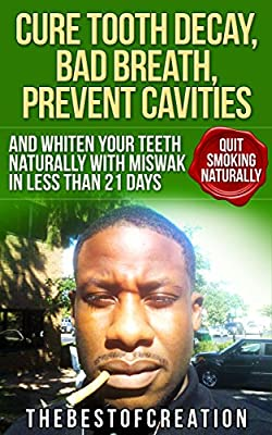 Cure Tooth Decay, Bad Breath, Prevent Cavities, Whiten Teeth, and Quit Smoking Naturally in Less than 21 Days (Miswak I Cure Tooth Decay, Bad Breath, Prevent ... Whiten Teeth and Quit Smoking Naturally)
