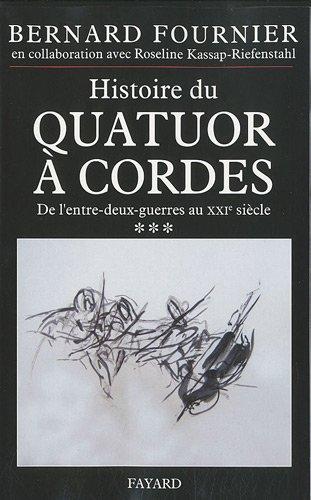 Histoire du quatuor à cordes : Tome 3, De l'entre-deux-guerre au XXIe siècle par Bernard Fournier