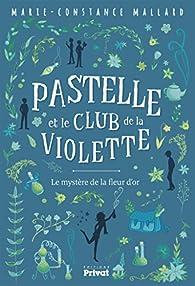 Pastelle et le Mystere de la Violette d'Or par Marie-Constance Mallard