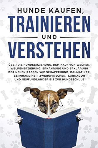 Hunde kaufen, trainieren und verstehen.: Über die Hundeerziehung, dem Kauf von Welpen, Welpenerziehung, Ernährung und Erklärung der neuen Rassen wie Schäferhund, ... etc. bis zur Hundeschule. (SPRAUCH)