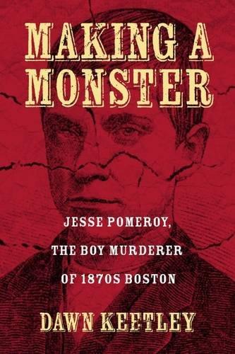 Making a Monster: Jesse Pomeroy, the Boy Murderer of 1870s Boston