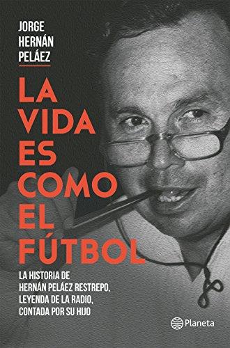La vida es como el futbol: La historia de Hernán Peláez Restrepo, leyenda de la radio, contada por su hijo por Jorge Hernán Peláez