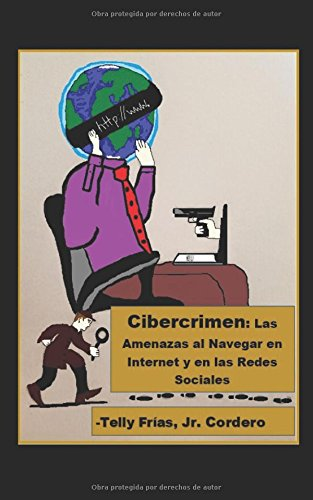 Cibercrimen: Las Amenazas al Navegar en Internet y en las Redes Sociales por Mr Telly Cordero Frias Jr