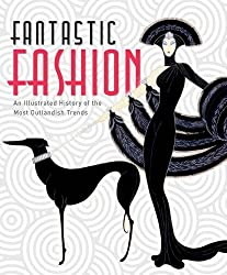 Fantastic Fashion: An Illustrated History of the Most Outlandish Trends