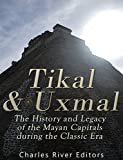 Tikal and Uxmal: The History and Legacy of the Mayan Capitals of the Classic Era