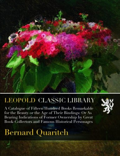 A Catalogue of Fifteen Hundred Books Remarkable for the Beauty or the Age of Their Bindings: Or As Bearing Indications of Former Ownership by Great Book-Collectors and Famous Historical Personages por Bernard Quaritch