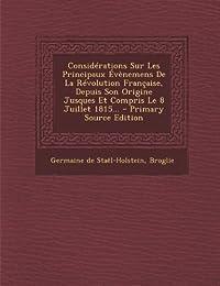 Considerations Sur Les Principaux Evenemens de La Revolution Francaise, Depuis Son Origine Jusques Et Compris Le 8 Juillet 1815...