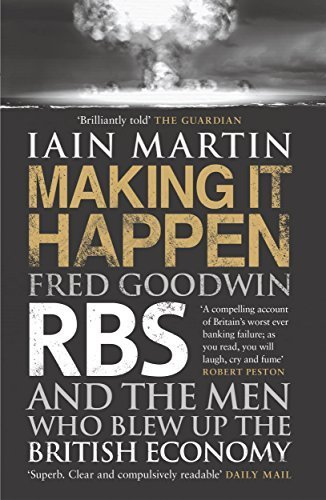 making-it-happen-fred-goodwin-rbs-and-the-men-who-blew-up-the-british-economy-by-iain-martin-2014-pa