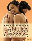 Tantra Massage: Die hohe Kunst der erotischen Berührung - Kalashatra Govinda