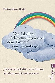 Von Libellen, Schmetterlingen und dem Tanz auf dem Regenbogen: Jenseitsbotschaften von Kindern, Eltern und Geschwistern (German Edition) by [Rode, Bettina-Suvi]