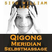 Qigong Meridian Selbstmassage [Qigong Meridian Self-Massage]: Das Komplettprogramm zur Behandlung von Akupunkturpunkten und Meridianen. Zur Verbesserung der Gesundheit, Schmerzlinderung und schnellen Heilung