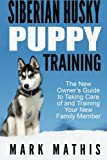 Siberian Husky Puppy Training: The New Owner's Guide to Taking Care of and Train: Volume 1