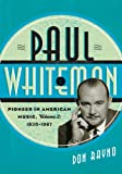 Paul Whiteman: Pioneer in American Music, 1930-1967 (Studies in Jazz Book 70) (English Edition)