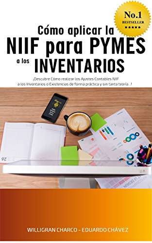 Cómo Aplicar la NIIF para PYMES a los Inventarios: Cómo realizar los ajustes contables NIIF a los Inventarios o Existencias de forma práctica y sin tanta teoría (Intensivo en NIIF para PYMES nº 1) por Willigran Charco