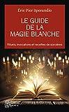 le guide de la magie blanche rituels invocations et recettes de sorciers