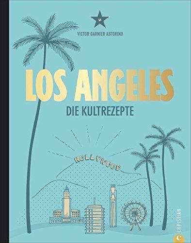 Amerika Kochbuch: Los Angeles. Die Kultrezepte. Hollywood Kitchen für Ihre Küche. Kultrezepte und Restauranttipps aus dem Melting Pot L.A.