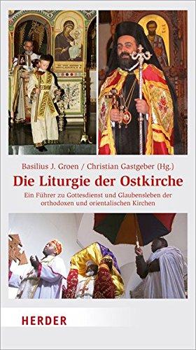 Die Liturgie der Ostkirche: Ein Führer zu Gottesdienst und Glaubensleben der orthodoxen und orientalischen Kirchen