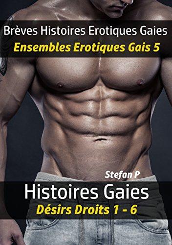 Brèves Histoires Erotiques Gaies - Ensembles Erotiques Gais 5: Histoires Gaies - Désirs Droits 1 - 6 (French Edition)