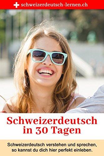 Schweizerdeutsch in 30 Tagen: Schweizerdeutsch verstehen und sprechen — so kannst du dich perfekt integrieren.
