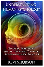 Understanding Human Psychology: Guide to Mastering the Art of Mind Control, Mentalism and Hypnosis