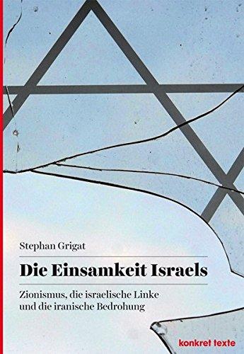 Die Einsamkeit Israels: Zionismus, die israelische Linke und die iranische Bedrohung (Konkret Texte)