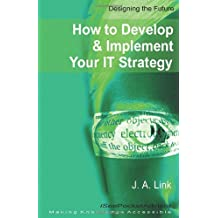 How to Develop and Implement Your It Strategy (Designing the Future)