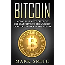 Bitcoin: A Comprehensive Guide To Get Started With the Largest Cryptocurrency in the World (Blockchain, Ethereum, Cryptocurrency Book 3) (English Edition)