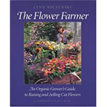 The Flower Farmer: An Organic Grower's Guide to Raising and Selling Cut Flowers (Gardener's Supply Books)