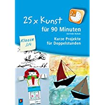 25 x Kunst für 90 Minuten - Klasse 3/4: Kurze Projekte für Doppelstunden