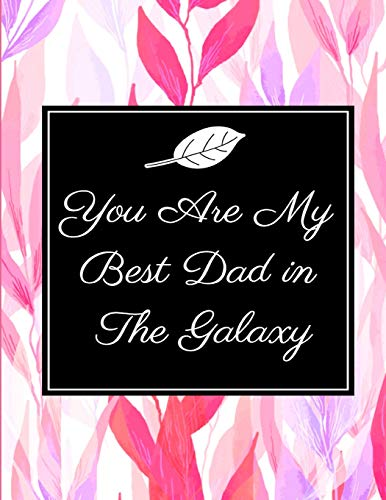 You Are My Best Dad in The Galaxy: Love for a Lifetime, Unique Fathers Day Gift, Great Gift for Christmas Gifts or Birthday Gifts for Dear Father, ... Inches Memory and Write Journal/Notebook)
