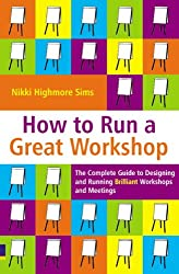 How to Run a Great Workshop: The Complete Guide to Designing and Running Brilliant Workshops and Meetings