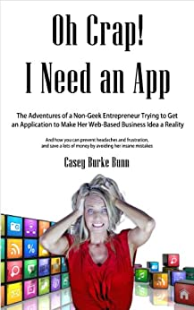 Oh Crap I Need an App: The Adventures of a Non-Geek Entrepreneur Trying to Get an Application to Make Her Web-Based Business Idea a Reality (English Edition) par [Bunn, Casey Burke]