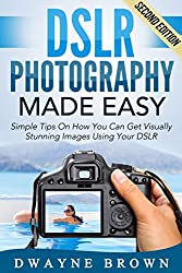 Photography: DSLR Photography Made Easy: Simple Tips on How You Can Get Visually Stunning Images Using Your DSLR (Photography, Digital Photography, Creativity, ... Landscape, Photoshop) (English Edition)