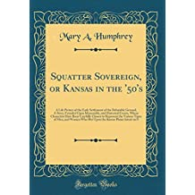 Squatter Sovereign, or Kansas in the '50's: A Life Picture of the Early Settlement of the Debatable Ground; A Story, Founded Upon Memorable, and ... Represent the Various Types of Men, and Wome