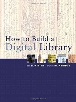 How to Build a Digital Library (The Morgan Kaufmann Series in Multimedia Information and Systems) von [Witten, Ian H., Bainbridge, David]