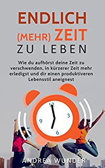 Endlich (mehr) Zeit zu leben: Wie du aufhörst deine Zeit zu verschwenden, in kürzerer Zeit mehr erledigst und dir einen produktiveren Lebensstil aneignest ... Produktivität steigern, Selbstmanagement) von [Wunder, Andrea]