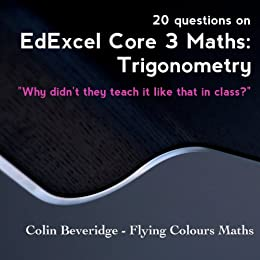 20 Questions on Edexcel C3 Maths: Trigonometry - Everything You Always Wanted To Know About Sec(x) But Were Too Afraid To Ask (Why Didn't They Teach It Like That In Class?) by [Beveridge, Colin]