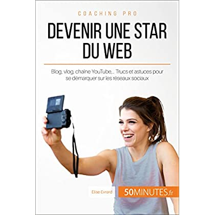 Devenir une star du Web: Blog, vlog, chaîne YouTube,… Trucs et astuces pour se démarquer sur les réseaux sociaux (Coaching pro t. 82)