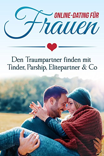 Online Dating für Frauen: Den Traumpartner finden mit Tinder, Parship, Elitepartner & Co (Dating Für Ingenieure)