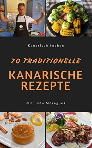 Kochbuch Kanarische Küche. 70 traditionelle Rezepte für Kanaren Liebhaber.: Einfache und schmackhafte Originalrezepte der kanarischen Inseln. Tapas, Fleisch- und Fischgerichte, Süsses & Gebäck.