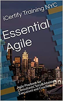 Essential Agile: Agile Playbook for Consultants, Scrum Masters, Executives and Coaches (English Edition) par [Training NYC, iCertify]
