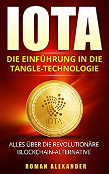 IOTA: Die Einführung in die Tangle-Technologie: Alles über die revolutionäre Blockchain-Alternative (Kryptowährungen 3)