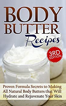 Body Butter Recipes 3rd Edition: Proven Formula Secrets to Making All Natural Body Butters that Will Hydrate and Rejuvenate Your Skin: Essential Oils, ... - Body Butter - DIY Body Butter Guide 1) by [Jacobs, Jessica]