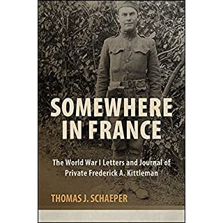 Somewhere in France: The World War I Letters and Journal of Private Frederick A. Kittleman (Excelsior Editions)