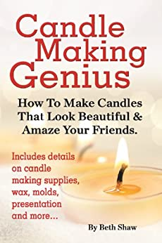 Candle Making Genius: How To Make Candles That Look Beautiful & Amaze Your Friends (English Edition) von [Shaw, Beth]