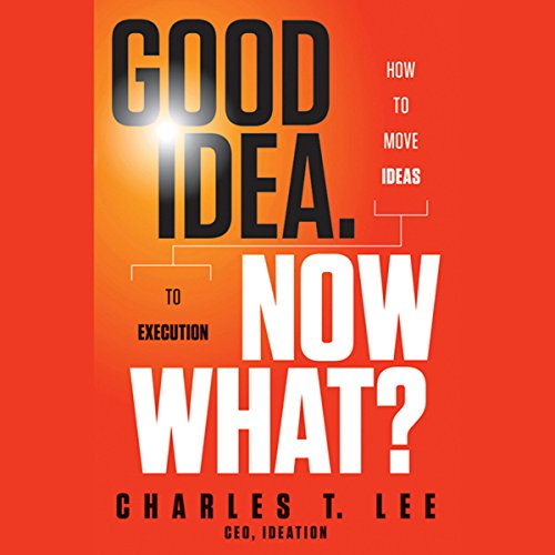 Good Idea. Now What?: How to Move Ideas to Execution  Audiolibri