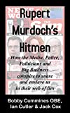 Rupert Murdoch's Hitmen: How the Media, Police, Politicians and Big Business conspire to snare and enslave us in their web of lies.