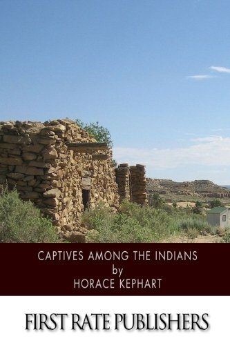 Captives among the Indians: Firsthand Narratives of Indian Wars, Customs, Tortures, and Habits of Life in Colonial Times por Horace Kephart
